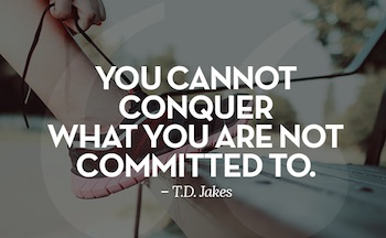 You Can Not Conquer What You Are Not Committed To.